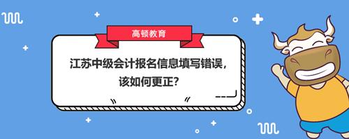 2021江苏中级会计报名信息填写错误,该如何更正?