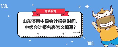 山东济南中级会计报名时间2021、中级会计报名表怎么填写?