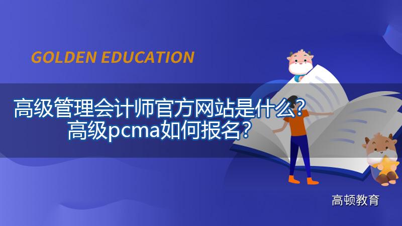 2021年高级管理会计师官方网站是什么?高级pcma如何报名?