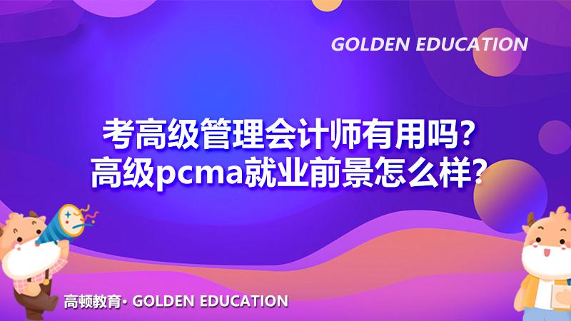 2021年考高级管理会计师有用吗?高级pcma就业前景怎么样?