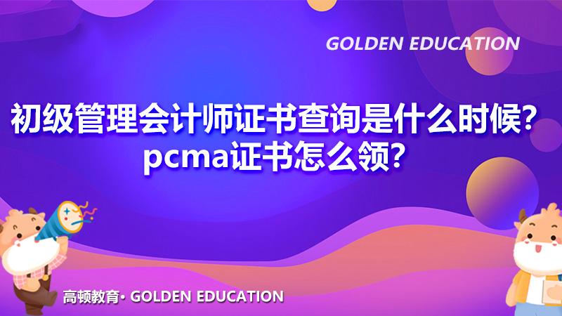 2021年初级管理会计师证书查询是什么时候?pcma证书怎么领?