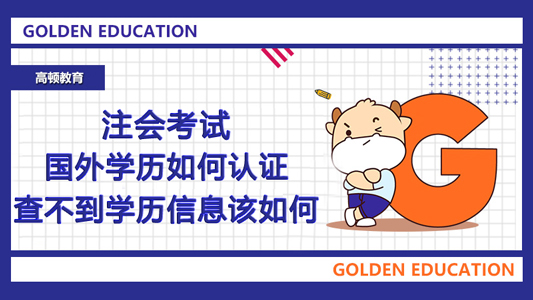 2021年注会考试国外学历如何认证?查不到学历信息该如何?