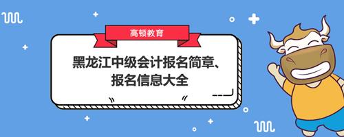 黑龙江中级会计报名简章、报名信息大全