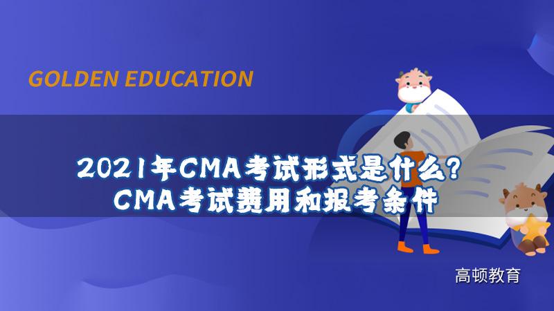 2021年CMA考试形式是什么?CMA考试费用和报考条件
