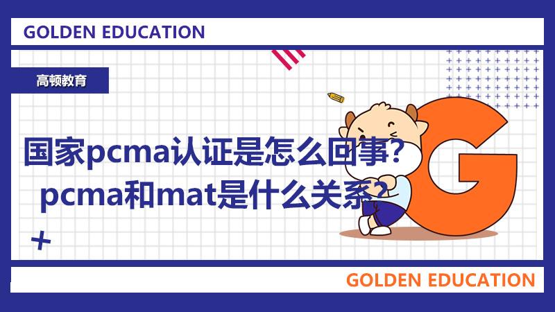 2021国家pcma认证是怎么回事?pcma和mat是什么关系?