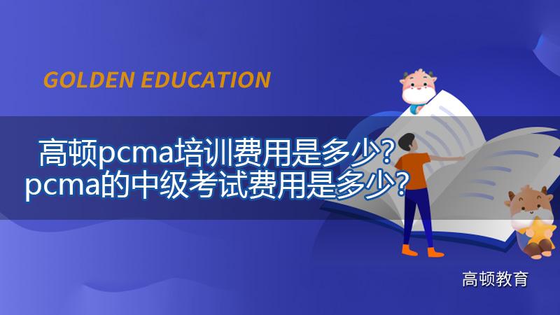 2021年高顿pcma培训费用是多少?pcma的中级考试费用是多少?