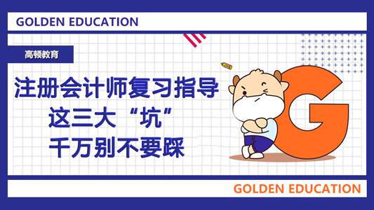 """2021年注册会计师复习指导!这三大""""坑""""千万别不要踩!"""