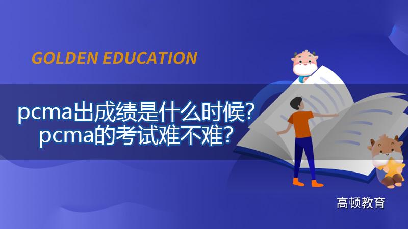pcma出成绩是什么时候?pcma的考试难不难?