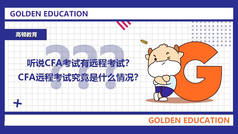 听说CFA考试有远程考试?CFA远程考试究竟是什么情况?