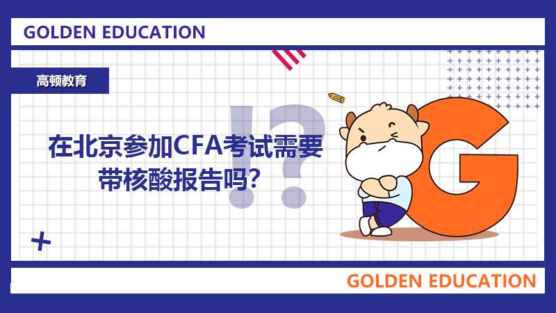 在北京参加CFA考试需要带核酸报告吗?