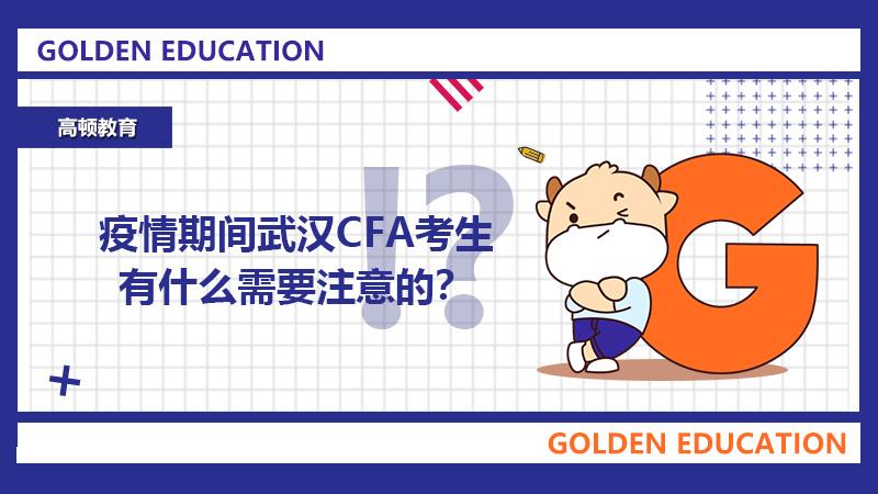 在线等!疫情期间武汉CFA考生有什么需要注意的?