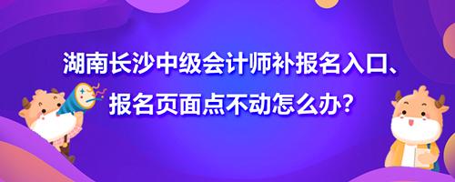 2021湖南长沙中级会计师补报名入口、报名页面点不动怎么办?