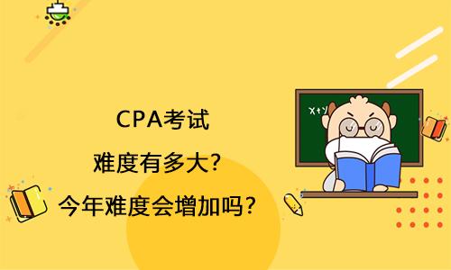 CPA考试难度有多大?2021年难度会增加吗?