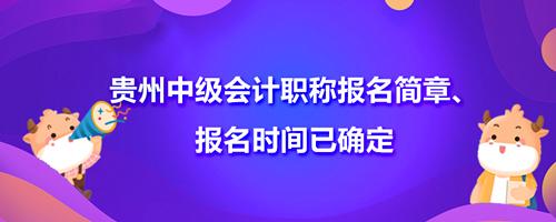 2021贵州中级会计职称报名简章、报名时间已确定