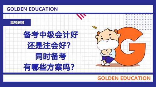 备考中级会计好还是注会好?同时备考有哪些方案吗?