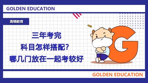 2021年三年考完科目怎样搭配?哪几门放在一起考较好?