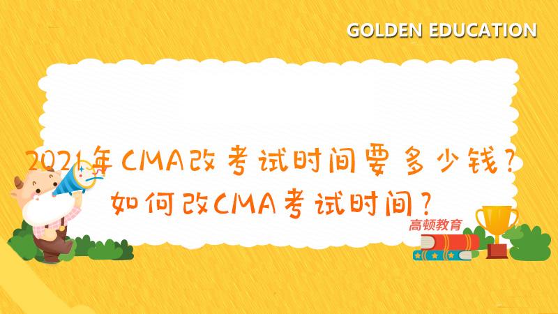 2021年CMA改考试时间要多少钱?如何改CMA考试时间?