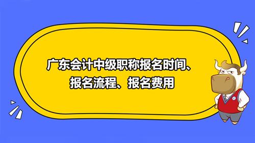 广东会计中级职称2021年报名时间、报名流程、报名费用