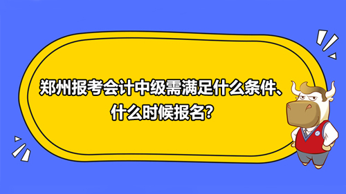 2021郑州报考会计中级需满足什么条件、什么时候报名?