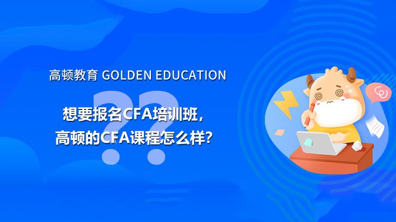 想要报名CFA培训班,高顿的CFA课程怎么样?