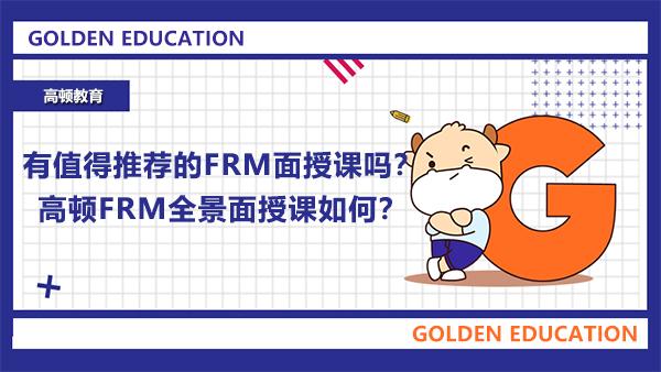 有值得推荐的FRM面授课吗?高顿FRM全景面授课如何?