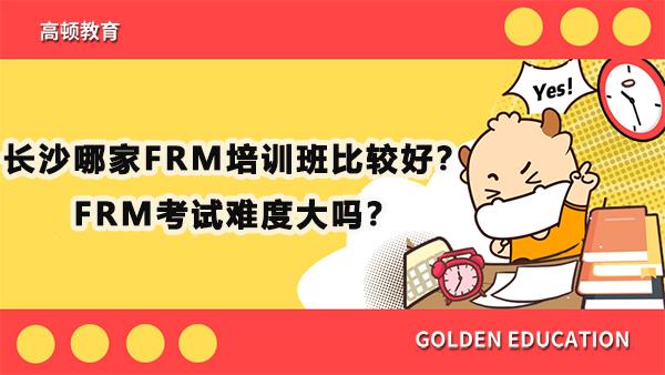 长沙哪家FRM培训班比较好?FRM考试难度大吗?