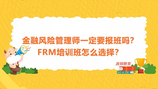 金融风险管理师一定要报班吗?FRM培训班怎么选择?