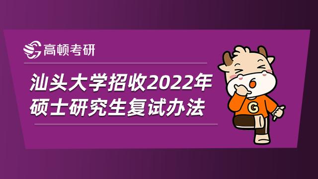 汕头大学招收2022年硕士研究生复试办法已公布