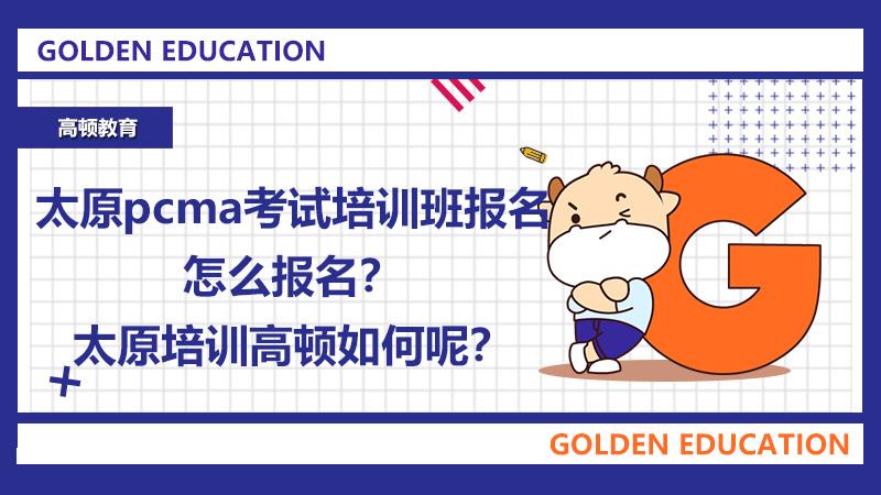 太原pcma考试培训班报名怎么报名?太原培训高顿如何呢?