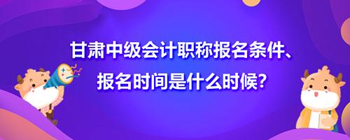 2021甘肃中级会计职称报名条件、报名时间是什么时候?