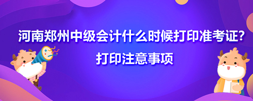 2021河南郑州中级会计什么时候打印准考证?打印注意事项