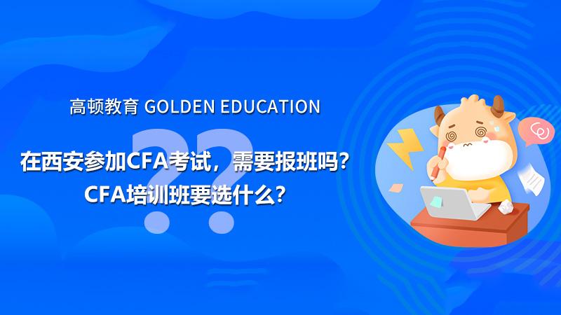 在西安参加CFA考试,需要报班吗?CFA培训班要选什么?