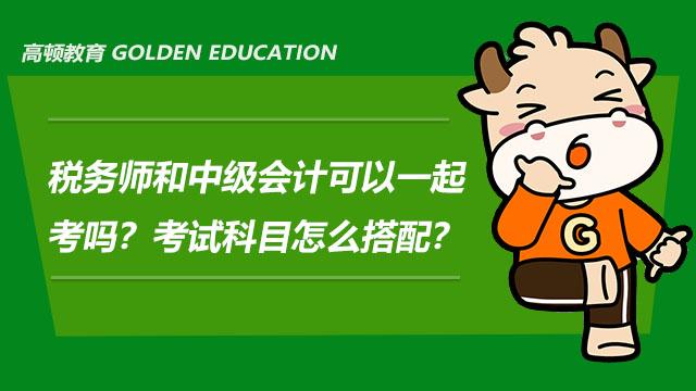 税务师和中级会计可以一起考吗?考试科目怎么搭配?