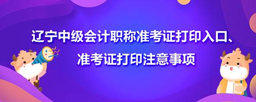 2021辽宁中级会计职称准考证打印入口、准考证打印注意事项