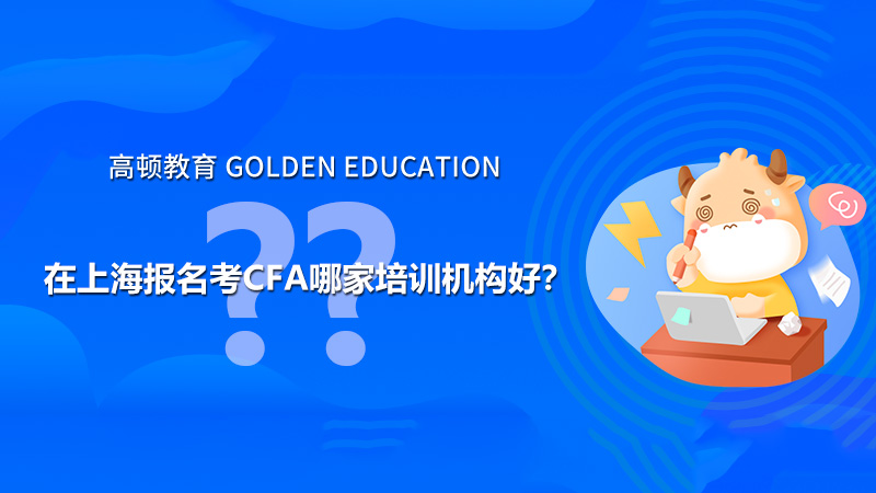 在上海报名考CFA哪家培训机构好?