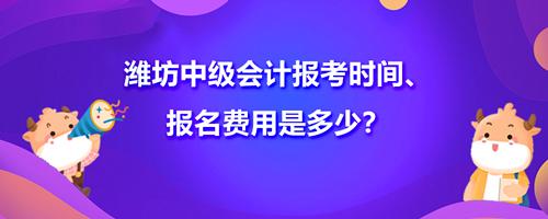2021年潍坊中级会计报考时间、报名费用是多少?
