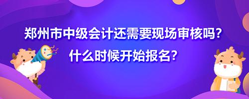 2021郑州市中级会计还需要现场审核吗?什么时候开始报名?