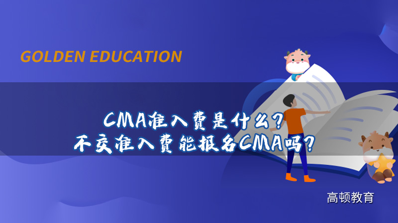 CMA准入费是什么?不交准入费能报名CMA吗?