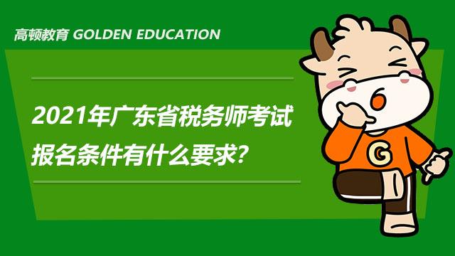 2021年广东省税务师考试报名条件有什么要求?