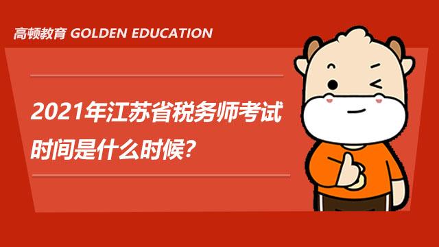 2021年江苏省税务师考试时间是什么时候?