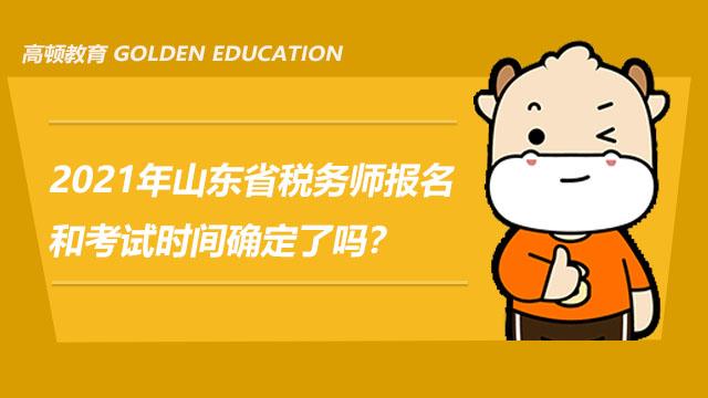 2021年山东省税务师报名和考试时间确定了吗?