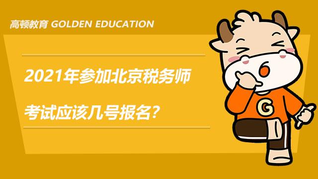 2021年参加北京税务师考试应该几号报名?