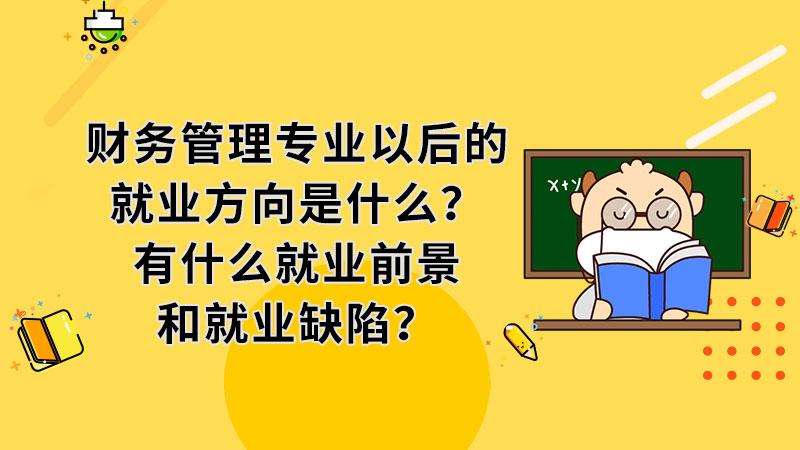 财务管理专业以后的就业方向是什么?有什么就业前景和就业缺陷?