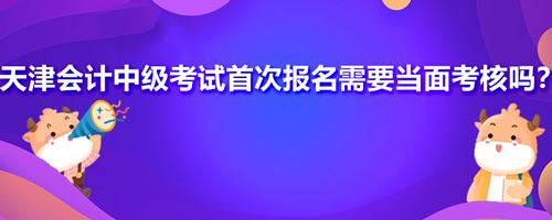 天津会计中级考试首次报名需要当面考核吗?什么是信息采集