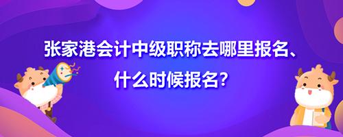2021张家港会计中级职称去哪里报名、什么时候报名?