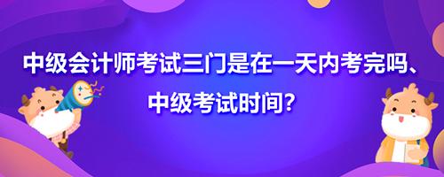 中级会计师考试三门是在一天内考完吗、中级考试时间