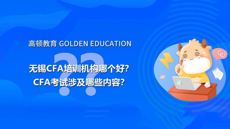 无锡CFA培训机构哪个好?CFA考试涉及哪些内容?