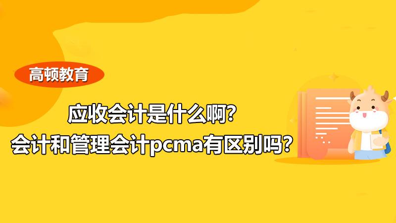 应收会计是什么啊?会计和管理会计pcma有区别吗?