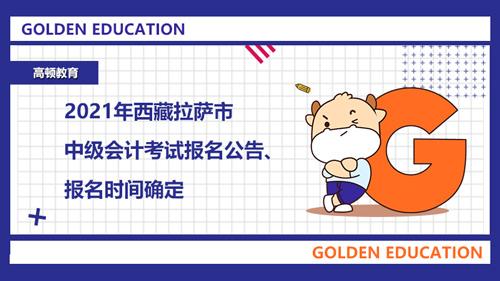2021年西藏拉萨市中级会计考试报名公告、报名时间确定