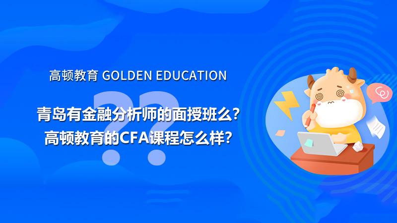 青岛有金融分析师的面授班么?高顿教育的CFA课程怎么样?